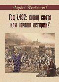 Андрей Пустогаров -Год 1492-й: конец света или начало истории?