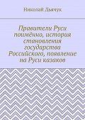 Николай Дьячук -Правители Руси поимённо, история становления государства Российского, появление наРуси казаков