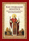 Святой праведный Иоанн Кронштадтский, Л. Чуткова - Как правильно молиться. Наставления в молитве святого праведного Иоанна Кронштадтского