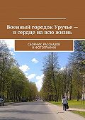 Владимир Броудо -Военный городок Уручье– в сердце на всю жизнь. Сборник рассказов и фотографий