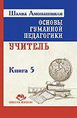Шалва Амонашвили -Основы гуманной педагогики. Книга 5. Учитель