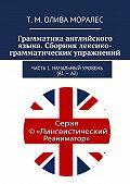 Т. Олива Моралес -Грамматика английского языка. Сборник лексико-грамматических упражнений. Часть 1. Начальный уровень (А1–А2)