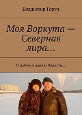 Владимир Герун -Моя Воркута– Северная лира… Оработе вшахтах Воркуты…