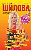 Юлия Шилова - Встань и живи, или Там, где другие тормозят, я жму на газ!