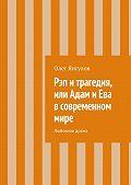 Олег Михайлович Янгулов -Рэп и трагедия, или Адам и Ева в современном мире. Любовная драма