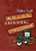 Павел Гусев -Жизнь, любовь, страдания