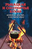 Алла Нестерова -Рыбацкая и охотничья кухня. Котелок, костер… и ночное небо