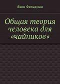 Яков Фельдман -Общая теория человека для «чайников»