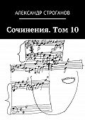 Александр Строганов -Сочинения. Том 10