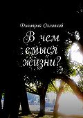 Дмитрий Охлопков -Вчем смысл жизни? История, основанная на реальных событиях каждого человека