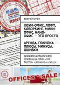 Валерий Зимин -Хоум-офис, лофт, коворкинг, мини-офис, нано-офис– это просто. Аренда, покупка– плюсы, минусы, ошибки