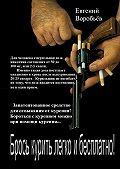 Евгений Воробьев -Брось курить легко и бесплатно! Запатентованное средство для отвыкания от курения! Бороться с курением можно при помощи курения…