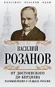 Василий Розанов -От Достоевского до Бердяева. Размышления о судьбах России