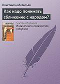 Константин Леонтьев - Как надо понимать сближение с народом?