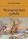 Дмитрий Шуров - Человеческая судьба