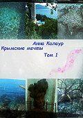 Анна Калаур -Крымские мечты. Том 1