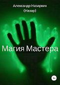 Александр Назаркин -Магия Мастера