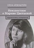 Елена Айзенштейн -Неизвестное о Марине Цветаевой. Издание второе, исправленное