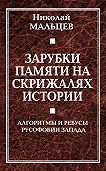 Николай Мальцев -Зарубки памяти на скрижалях истории. Алгоритмы и ребусы русофобии Запада