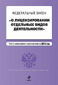 Коллектив Авторов - Федеральный закон «О лицензировании отдельных видов деятельности». Текст с изменениями и дополнениями на 2013 год