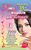 Валентина Титова - Книга мудрости для женщин. 3999 советов, рецептов, упражнений для красоты, здоровья и благополучия