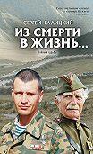 Сергей Галицкий -Из смерти в жизнь… Войны и судьбы