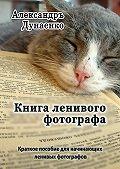 Александръ Дунаенко -Книга ленивого фотографа