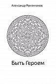 Александр Романчиков -Быть Героем