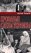 Анатолий Терещенко -Кровавые слезы Украины