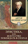 Артур Шопенгауэр -Эристика, или Искусство побеждать в спорах