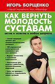 Игорь Борщенко -Как вернуть молодость суставам: актив и позитив в любом возрасте