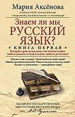 Мария Аксенова -Знаем ли мы русский язык? История происхождения слов увлекательнее любого романа и таинственнее любого детектива!