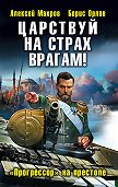 Алексей Махров -Царствуй на страх врагам! «Прогрессор» на престоле