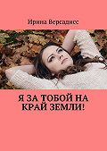 Ирина Версадисс -Я за тобой на край земли!