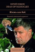 Иван Оруженосцев, Юрий Енцов - Жизнь как бой