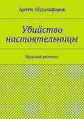 Артём Музагафаров -Убийство настоятельницы. Мужской детектив