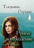 Татьяна Герцик -Роман в утешение. Книга вторая