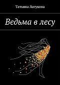 Татьяна Латукова -Ведьма в лесу. Ведьма 1.0