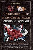 Александра Клюшина - Оригинальные изделия из кожи своими руками. Секреты изготовления