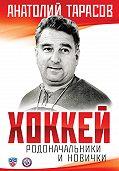 Анатолий Тарасов -Хоккей. Родоначальники и новички
