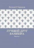 Василий Баранов -Лучший друг вампира. Книга 1