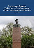 Александр Оришев -Тайны российской аграрной науки: тимирязевский прорыв. Монография