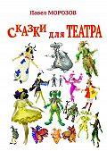 Павел Морозов -Сказки для ТЕАТРА. Пьесы для детей