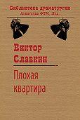 Виктор Славкин -Плохая квартира