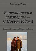 Владимир Герун - Воркутинским шахтёрам– СНовым годом! Воркута, Дзержинск, Можга илюбовь…