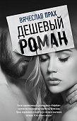Вячеслав Прах -Дешевый роман