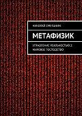Николай Сметанин - Метафизик. Управление реальностью 2: Мировое господство