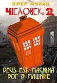Олег Мухин -Человек: 2. Deus est machina (Бог в машине)
