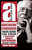 Константин Станиславский -Работа актера над собой в творческом процессе переживания
