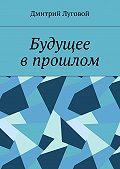 Дмитрий Луговой -Будущее впрошлом